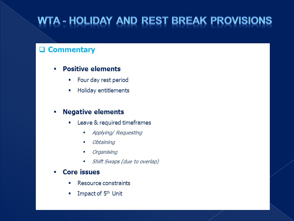  Commentary  Positive elements  Four day rest period  Holiday entitlements  Negative elements  Leave & required timeframes  Applying/ Requesting  Obtaining  Organising  Shift Swaps (due to overlap)  Core issues  Resource constraints  Impact of 5 th Unit