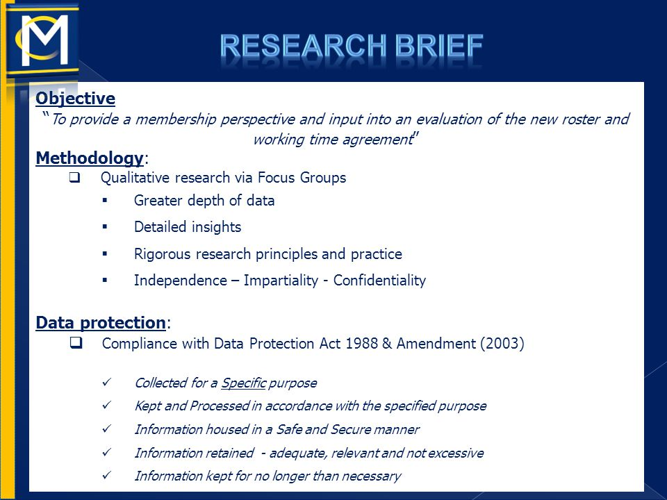 Objective To provide a membership perspective and input into an evaluation of the new roster and working time agreement Methodology:  Qualitative research via Focus Groups  Greater depth of data  Detailed insights  Rigorous research principles and practice  Independence – Impartiality - Confidentiality Data protection:  Compliance with Data Protection Act 1988 & Amendment (2003) Collected for a Specific purpose Kept and Processed in accordance with the specified purpose Information housed in a Safe and Secure manner Information retained - adequate, relevant and not excessive Information kept for no longer than necessary