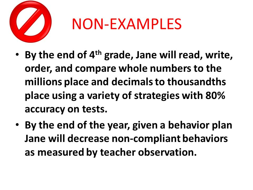 By the end of 4 th grade, Jane will read, write, order, and compare whole numbers to the millions place and decimals to thousandths place using a variety of strategies with 80% accuracy on tests.