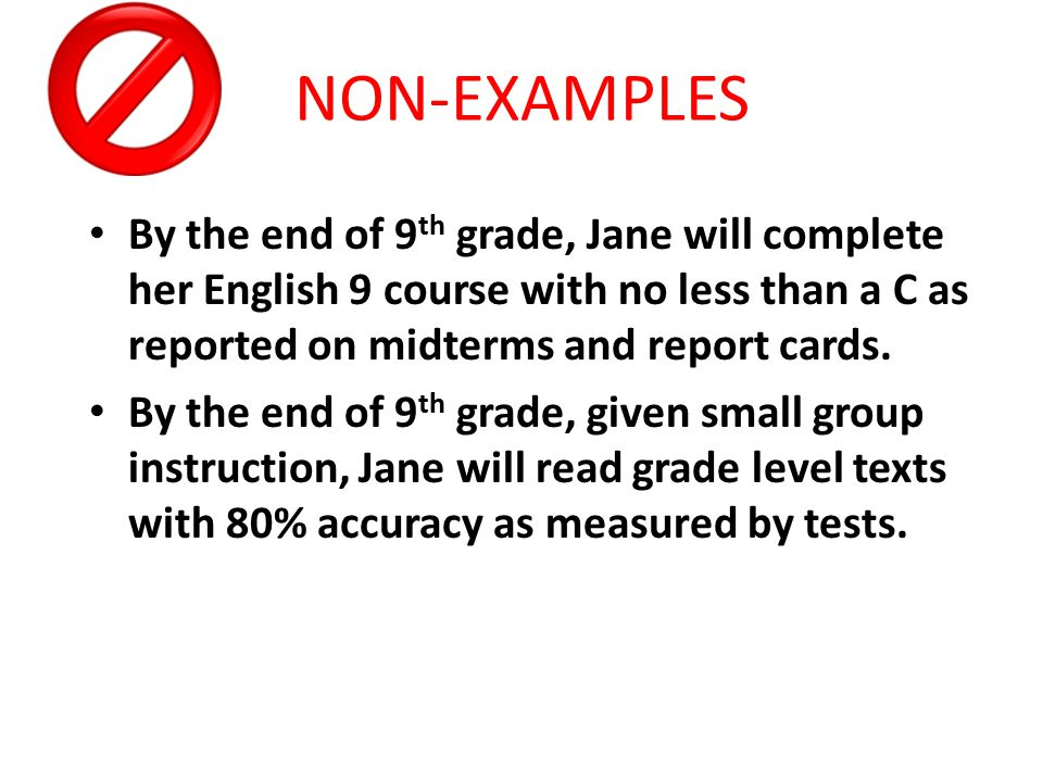 By the end of 9 th grade, Jane will complete her English 9 course with no less than a C as reported on midterms and report cards.