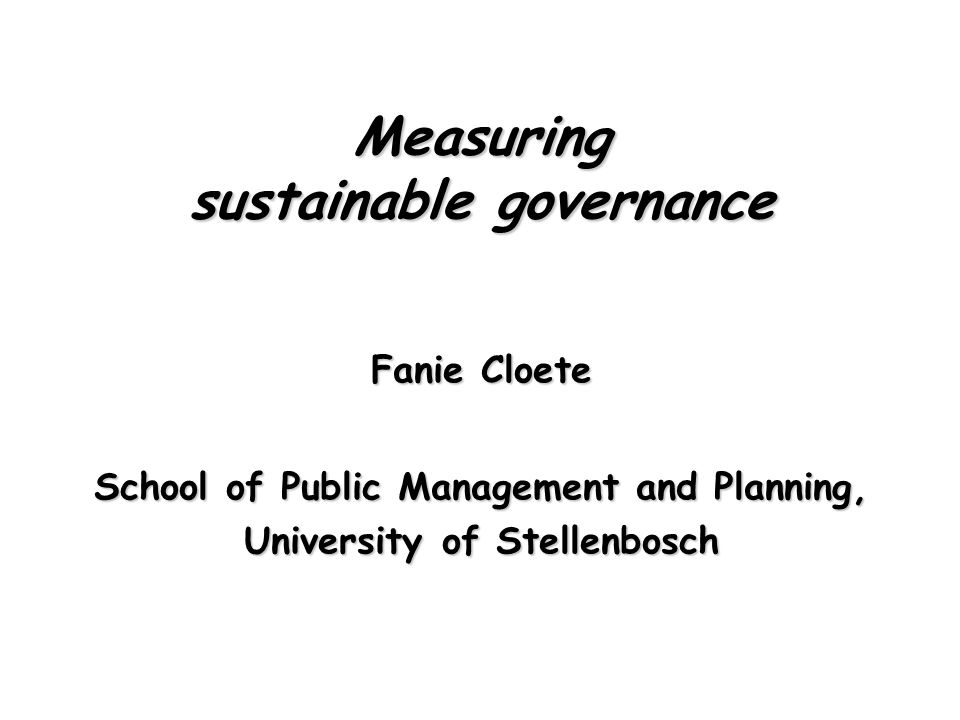 Cloete: Measuring sustainable governance (c) Outline Governance, development, & sustainabilityGovernance, development, & sustainability Governmental performance assessment modelGovernmental performance assessment model Good policy evaluation practices indicator guideGood policy evaluation practices indicator guide International sustainability assessment frameworksInternational sustainability assessment frameworks Unpacking sustainabilityUnpacking sustainability ConclusionsConclusions