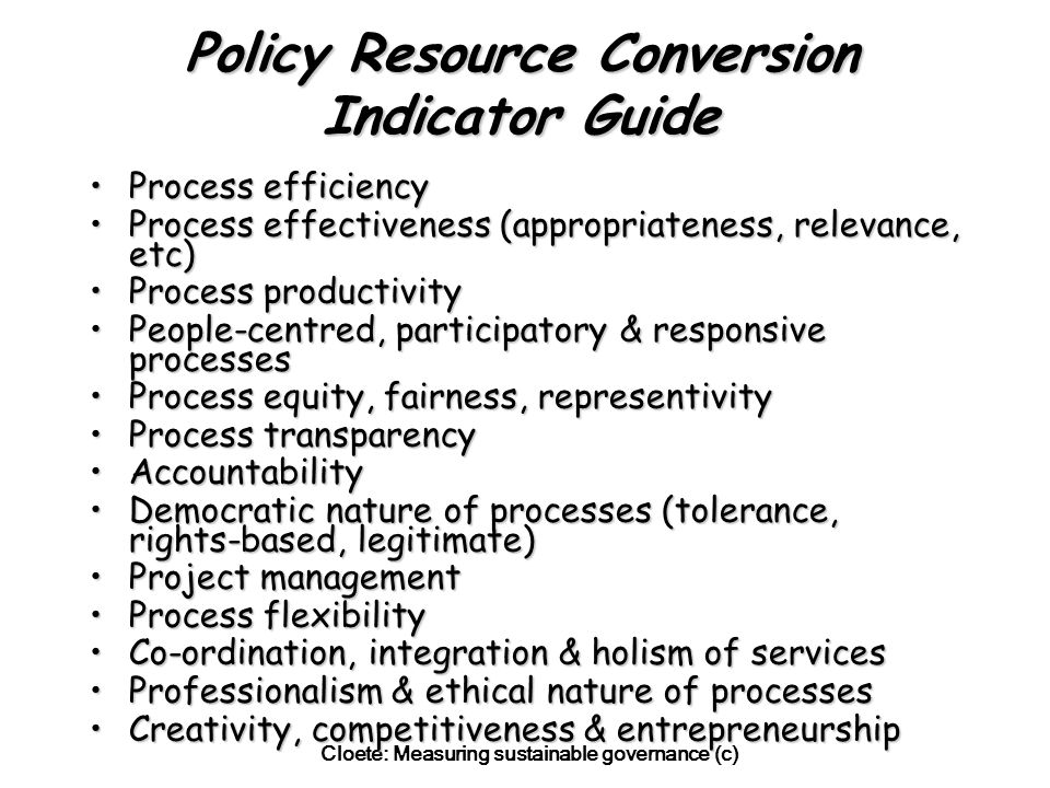 Cloete: Measuring sustainable governance (c) Policy Resource Conversion Indicator Guide Process efficiencyProcess efficiency Process effectiveness (appropriateness, relevance, etc)Process effectiveness (appropriateness, relevance, etc) Process productivityProcess productivity People-centred, participatory & responsive processesPeople-centred, participatory & responsive processes Process equity, fairness, representivityProcess equity, fairness, representivity Process transparencyProcess transparency AccountabilityAccountability Democratic nature of processes (tolerance, rights-based, legitimate)Democratic nature of processes (tolerance, rights-based, legitimate) Project managementProject management Process flexibilityProcess flexibility Co-ordination, integration & holism of servicesCo-ordination, integration & holism of services Professionalism & ethical nature of processesProfessionalism & ethical nature of processes Creativity, competitiveness & entrepreneurshipCreativity, competitiveness & entrepreneurship