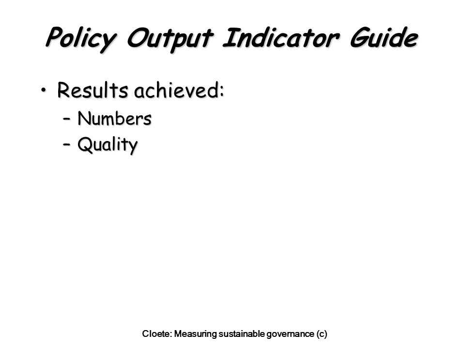 Cloete: Measuring sustainable governance (c) Policy Output Indicator Guide Results achieved:Results achieved: –Numbers –Quality