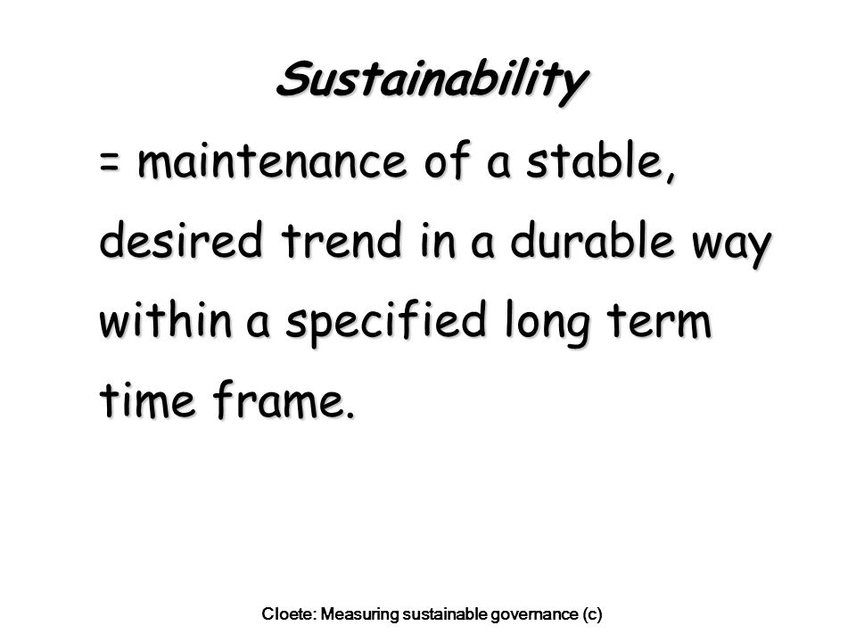 Cloete: Measuring sustainable governance (c) Sustainability = maintenance of a stable, desired trend in a durable way within a specified long term time frame.