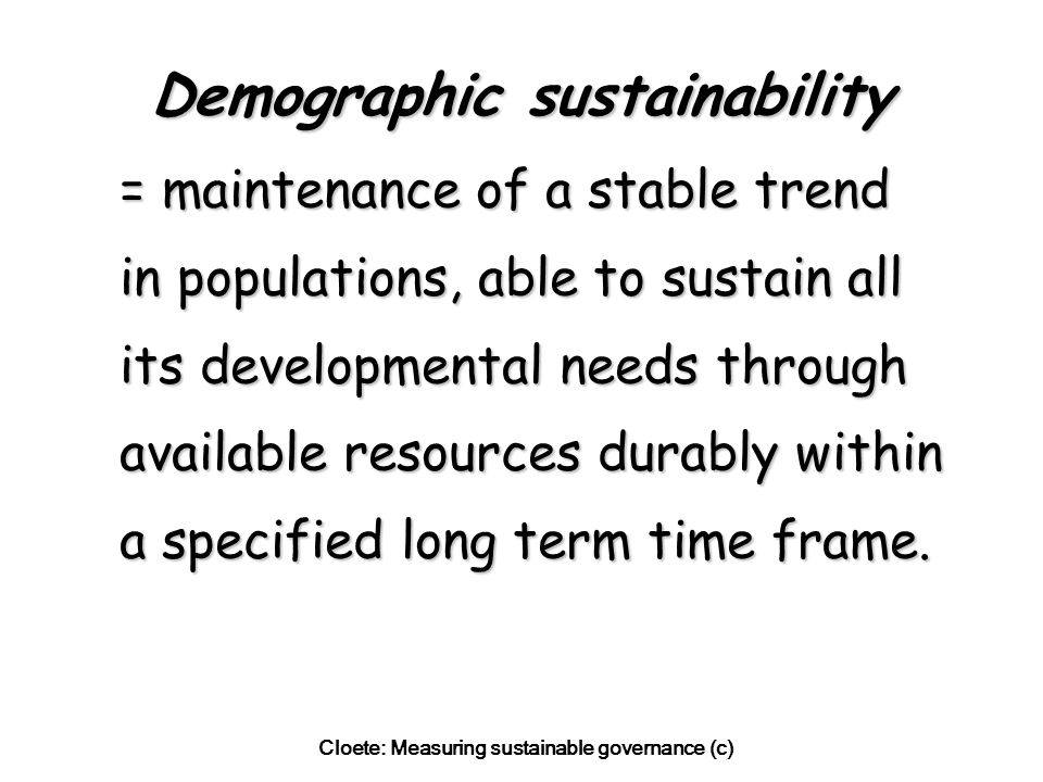 Cloete: Measuring sustainable governance (c) Demographic sustainability = maintenance of a stable trend in populations, able to sustain all its developmental needs through available resources durably within a specified long term time frame.