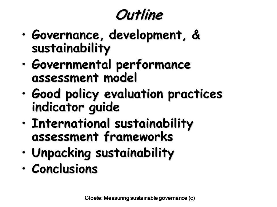 Cloete: Measuring sustainable governance (c) Policy Input Indicator Guide Policy content (approach, comparability, etc)Policy content (approach, comparability, etc) Financial resources for programme/projectFinancial resources for programme/project Human resources skills for programme/projectHuman resources skills for programme/project Support for programme/projectSupport for programme/project Other required resources (eg water)Other required resources (eg water)