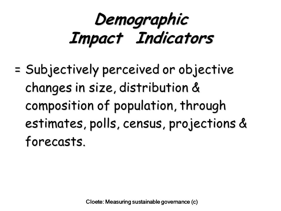 Cloete: Measuring sustainable governance (c) Demographic Impact Indicators =Subjectively perceived or objective changes in size, distribution & composition of population, through estimates, polls, census, projections & forecasts.