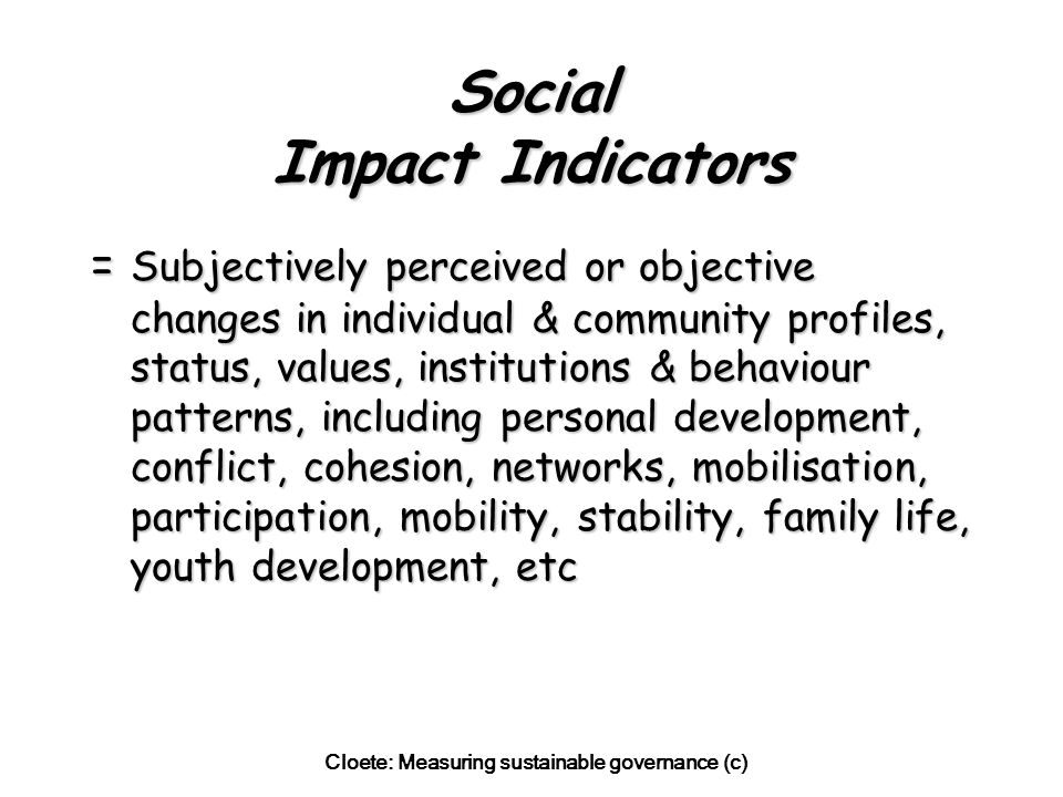 Cloete: Measuring sustainable governance (c) Social Impact Indicators = Subjectively perceived or objective changes in individual & community profiles, status, values, institutions & behaviour patterns, including personal development, conflict, cohesion, networks, mobilisation, participation, mobility, stability, family life, youth development, etc