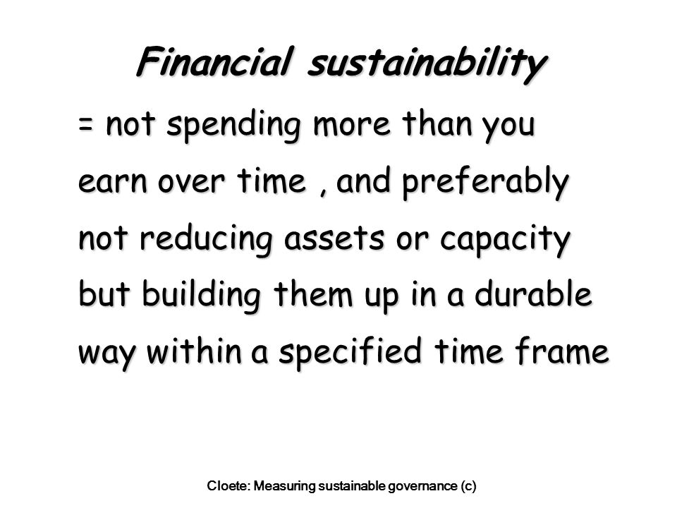 Cloete: Measuring sustainable governance (c) Financial sustainability = not spending more than you earn over time, and preferably not reducing assets or capacity but building them up in a durable way within a specified time frame