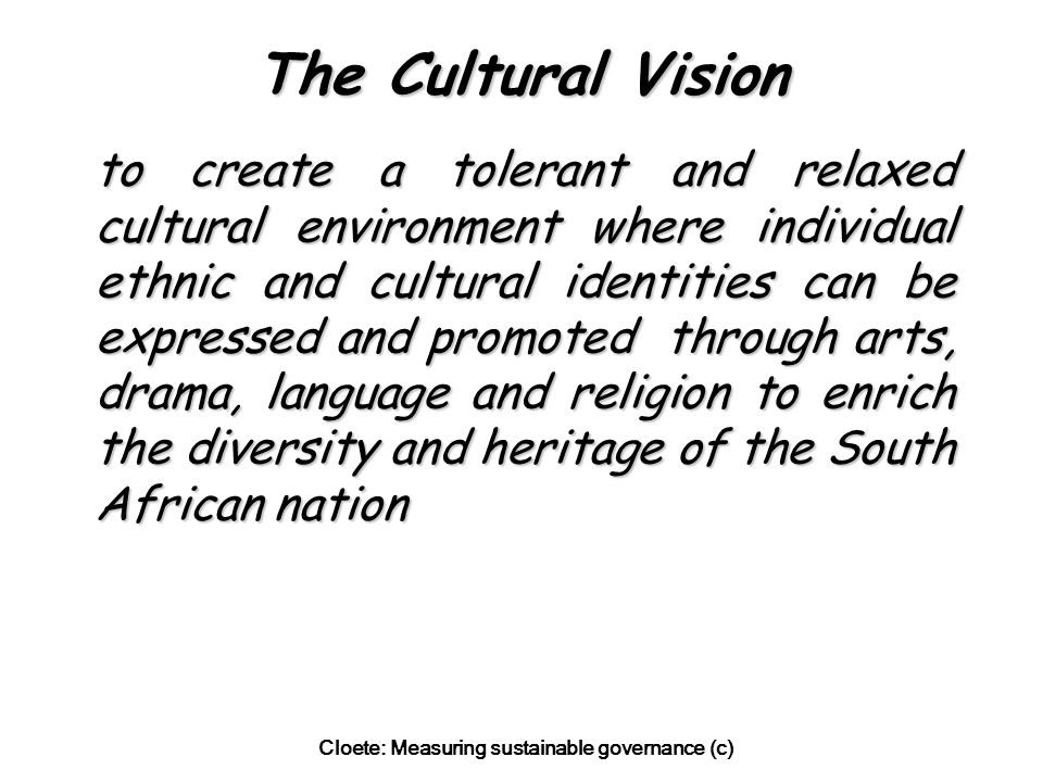 Cloete: Measuring sustainable governance (c) The Cultural Vision to create a tolerant and relaxed cultural environment where individual ethnic and cultural identities can be expressed and promoted through arts, drama, language and religion to enrich the diversity and heritage of the South African nation