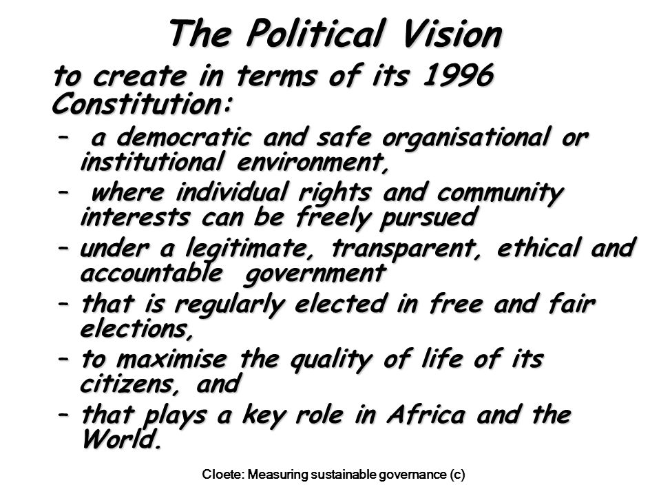 Cloete: Measuring sustainable governance (c) The Political Vision to create in terms of its 1996 Constitution: – a democratic and safe organisational or institutional environment, – where individual rights and community interests can be freely pursued –under a legitimate, transparent, ethical and accountable government –that is regularly elected in free and fair elections, –to maximise the quality of life of its citizens, and –that plays a key role in Africa and the World.
