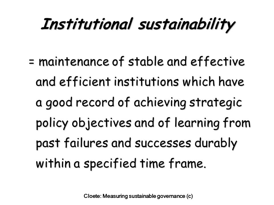Cloete: Measuring sustainable governance (c) Institutional sustainability = maintenance of stable and effective and efficient institutions which have a good record of achieving strategic policy objectives and of learning from past failures and successes durably within a specified time frame.