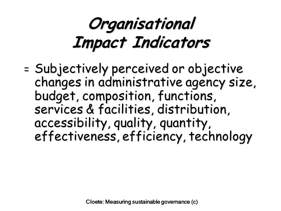 Cloete: Measuring sustainable governance (c) Organisational Impact Indicators = Subjectively perceived or objective changes in administrative agency size, budget, composition, functions, services & facilities, distribution, accessibility, quality, quantity, effectiveness, efficiency, technology