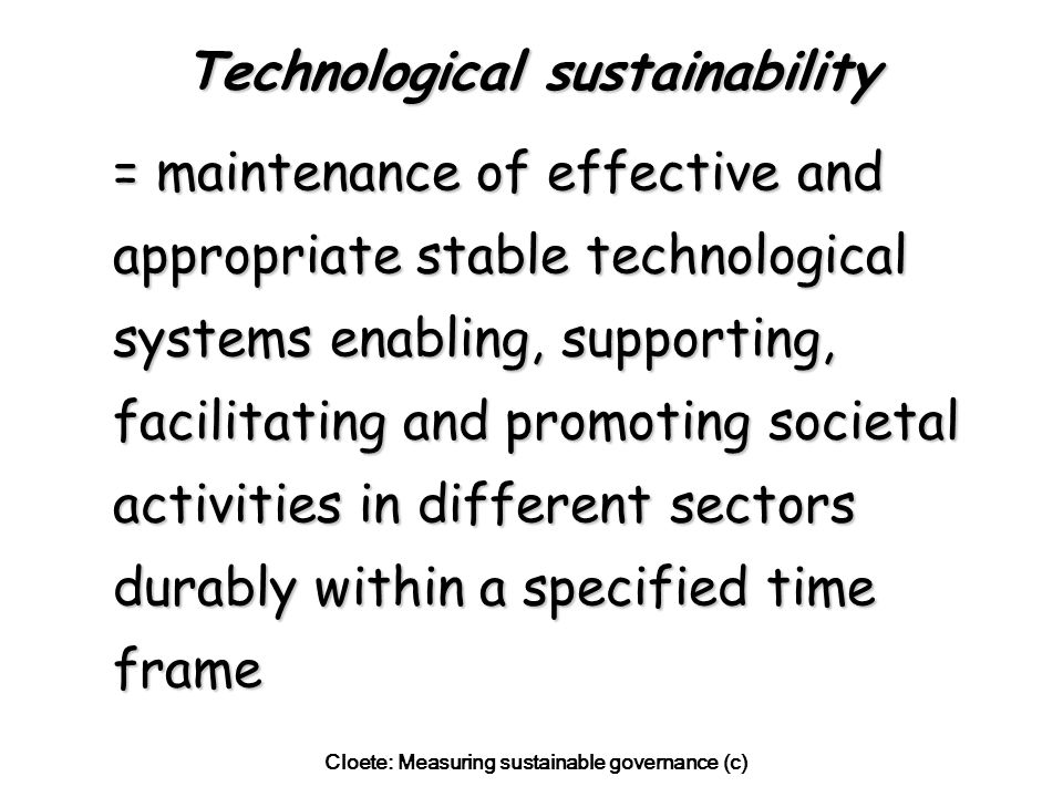 Cloete: Measuring sustainable governance (c) Technological sustainability = maintenance of effective and appropriate stable technological systems enabling, supporting, facilitating and promoting societal activities in different sectors durably within a specified time frame = maintenance of effective and appropriate stable technological systems enabling, supporting, facilitating and promoting societal activities in different sectors durably within a specified time frame