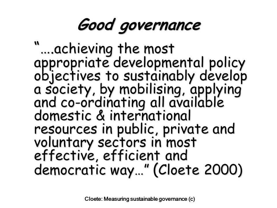Cloete: Measuring sustainable governance (c) Economic sustainability = maintenance of a sound, stable and growing/expanding economic system meeting the needs of society or developing towards higher levels in an efficient way over time