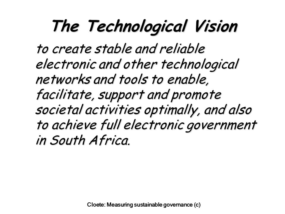 Cloete: Measuring sustainable governance (c) The Technological Vision to create stable and reliable electronic and other technological networks and tools to enable, facilitate, support and promote societal activities optimally, and also to achieve full electronic government in South Africa.