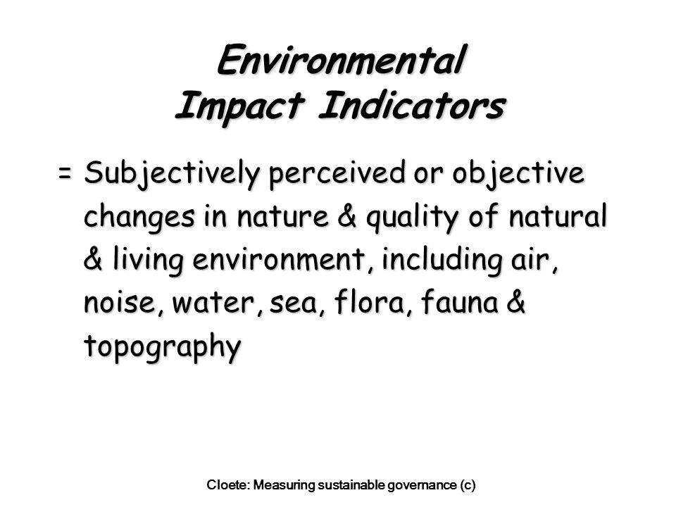 Cloete: Measuring sustainable governance (c) Environmental Impact Indicators =Subjectively perceived or objective changes in nature & quality of natural & living environment, including air, noise, water, sea, flora, fauna & topography