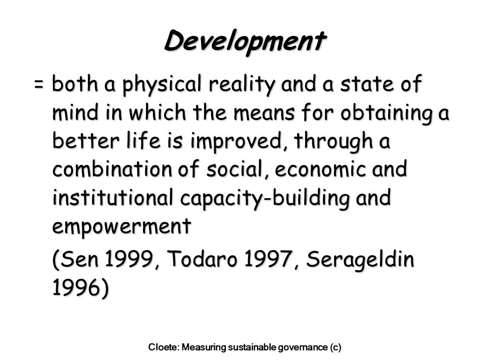 Cloete: Measuring sustainable governance (c) Development = both a physical reality and a state of mind in which the means for obtaining a better life is improved, through a combination of social, economic and institutional capacity-building and empowerment (Sen 1999, Todaro 1997, Serageldin 1996)