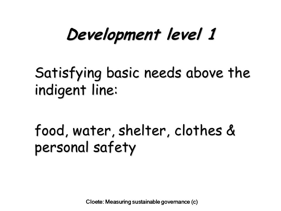 Cloete: Measuring sustainable governance (c) Development level 1 Satisfying basic needs above the indigent line: food, water, shelter, clothes & personal safety