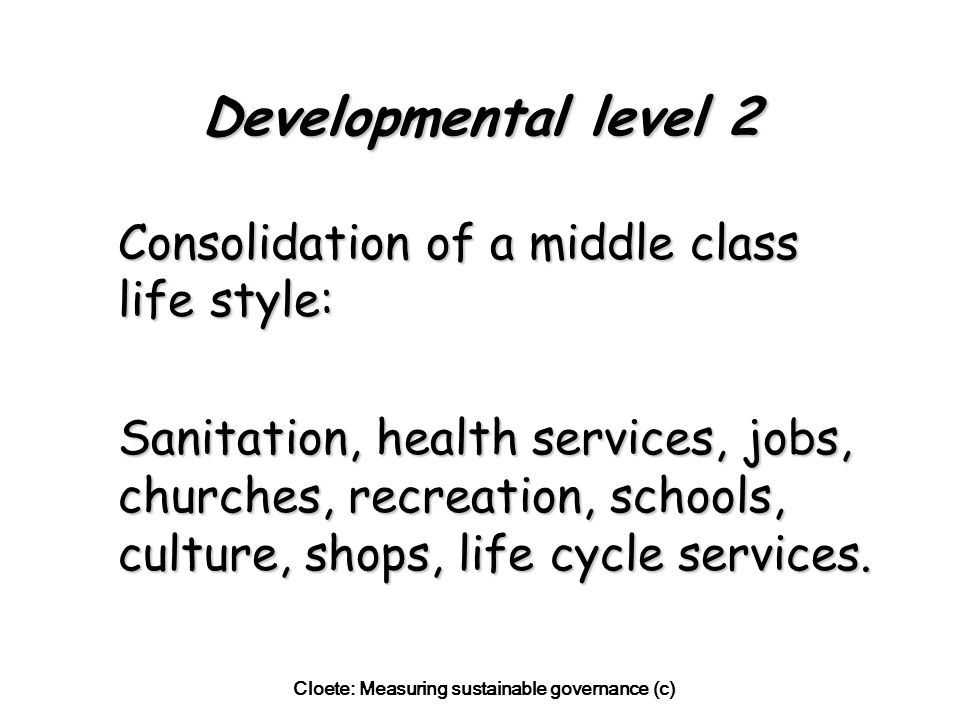 Cloete: Measuring sustainable governance (c) Developmental level 2 Consolidation of a middle class life style: Sanitation, health services, jobs, churches, recreation, schools, culture, shops, life cycle services.