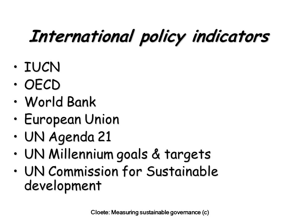 Cloete: Measuring sustainable governance (c) CSD Indicator framework Integrated approach, to measure sustainability : –Social –Economic –Environmental –Institutional Model applicable to all UN member statesModel applicable to all UN member states