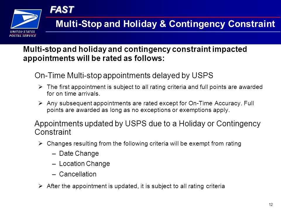 FAST 12 Multi-Stop and Holiday & Contingency Constraint On-Time Multi-stop appointments delayed by USPS  The first appointment is subject to all rating criteria and full points are awarded for on time arrivals.