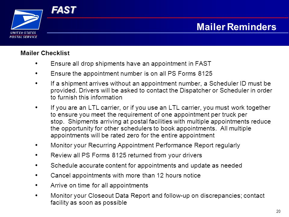 FAST 20 Mailer Checklist  Ensure all drop shipments have an appointment in FAST  Ensure the appointment number is on all PS Forms 8125  If a shipment arrives without an appointment number, a Scheduler ID must be provided.