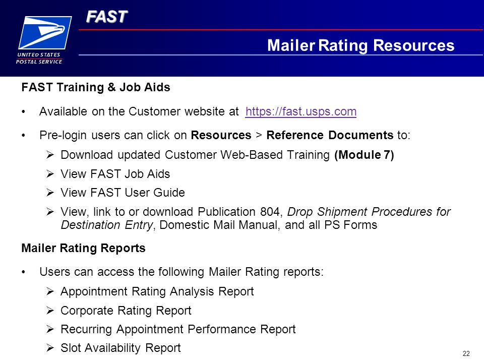 FAST 22 Mailer Rating Resources FAST Training & Job Aids Available on the Customer website at https://fast.usps.comhttps://fast.usps.com Pre-login users can click on Resources > Reference Documents to:  Download updated Customer Web-Based Training (Module 7)  View FAST Job Aids  View FAST User Guide  View, link to or download Publication 804, Drop Shipment Procedures for Destination Entry, Domestic Mail Manual, and all PS Forms Mailer Rating Reports Users can access the following Mailer Rating reports:  Appointment Rating Analysis Report  Corporate Rating Report  Recurring Appointment Performance Report  Slot Availability Report