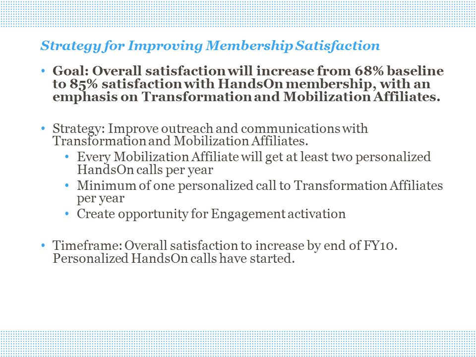 Strategy for Improving Membership Satisfaction Goal: Overall satisfaction will increase from 68% baseline to 85% satisfaction with HandsOn membership, with an emphasis on Transformation and Mobilization Affiliates.