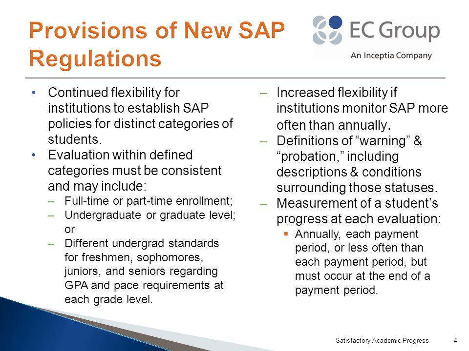 Incorporate the terminology used in the regulations; Clearly explain the conditions of each term; Clearly outline required elements: –GPA (i.e., qualitative standard); –Pace of progression to ensure completion within the maximum time frame (i.e., quantitative standard); –How a student's GPA & pace are affected by incompletes, withdrawals, repetitions, or transfers of credit; –How an institution must count transfer hours accepted for program completion as both hours attempted & hours completed; –Specific elements & process required for appeal; and –How a student can reestablish eligibility.
