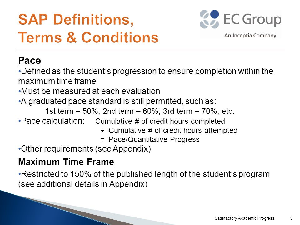 Pace Defined as the student's progression to ensure completion within the maximum time frame Must be measured at each evaluation A graduated pace standard is still permitted, such as: 1st term – 50%; 2nd term – 60%; 3rd term – 70%, etc.