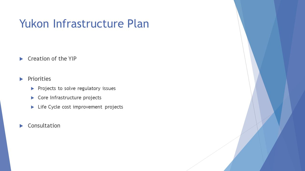 Yukon Infrastructure Plan  Creation of the YIP  Priorities  Projects to solve regulatory issues  Core Infrastructure projects  Life Cycle cost improvement projects  Consultation
