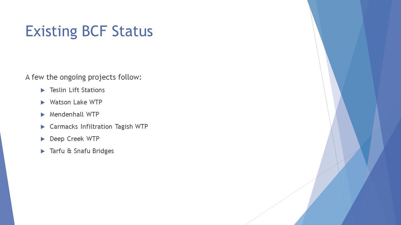 Existing BCF Status A few the ongoing projects follow:  Teslin Lift Stations  Watson Lake WTP  Mendenhall WTP  Carmacks Infiltration Tagish WTP  Deep Creek WTP  Tarfu & Snafu Bridges