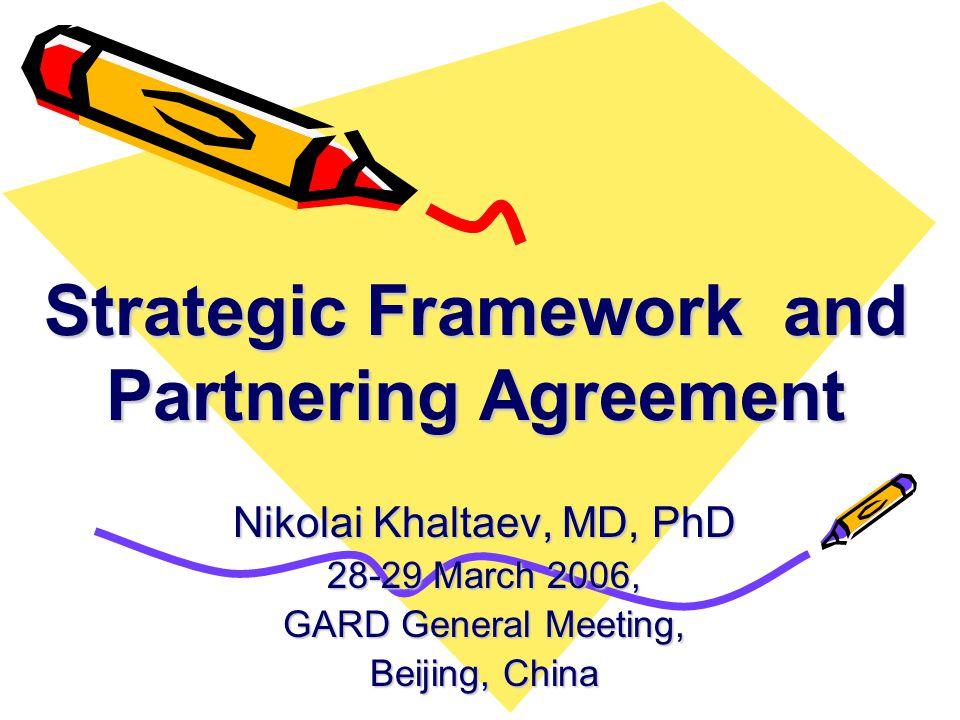 Nikolai Khaltaev, MD, PhD 28-29 March 2006, GARD General Meeting, Beijing, China Strategic Framework and Partnering Agreement
