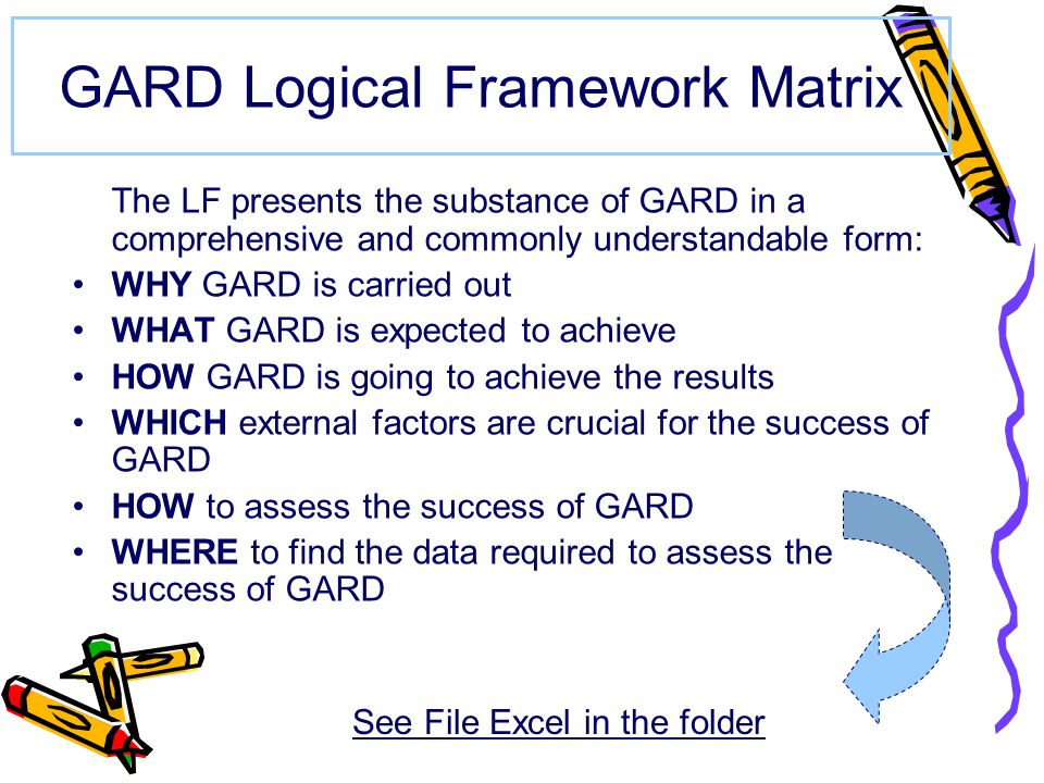 GARD Logical Framework Matrix The LF presents the substance of GARD in a comprehensive and commonly understandable form: WHY GARD is carried out WHAT GARD is expected to achieve HOW GARD is going to achieve the results WHICH external factors are crucial for the success of GARD HOW to assess the success of GARD WHERE to find the data required to assess the success of GARD See File Excel in the folder
