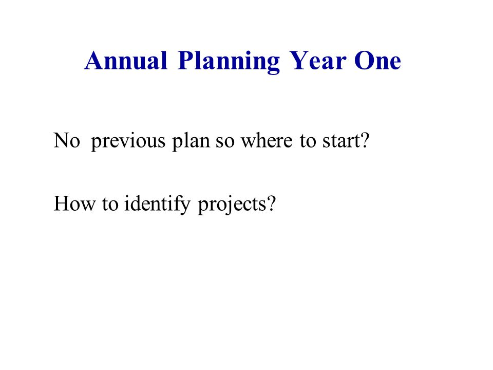Annual Planning Year One No previous plan so where to start? How to identify projects?