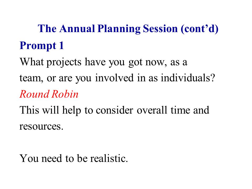 The Annual Planning Session (cont'd) Prompt 1 What projects have you got now, as a team, or are you involved in as individuals? Round Robin This will