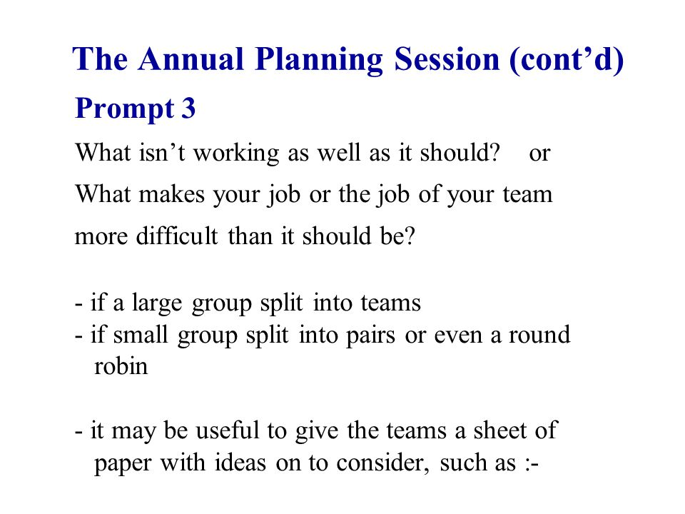 The Annual Planning Session (cont'd) Prompt 3 What isn't working as well as it should? or What makes your job or the job of your team more difficult t