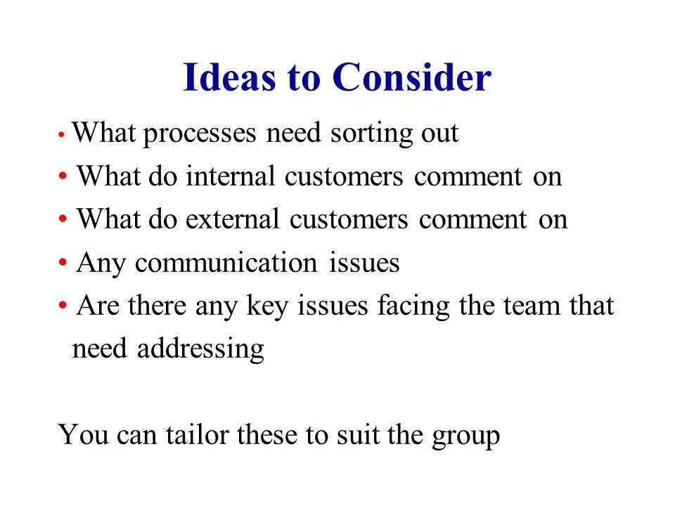 Ideas to Consider What processes need sorting out What do internal customers comment on What do external customers comment on Any communication issues Are there any key issues facing the team that need addressing You can tailor these to suit the group