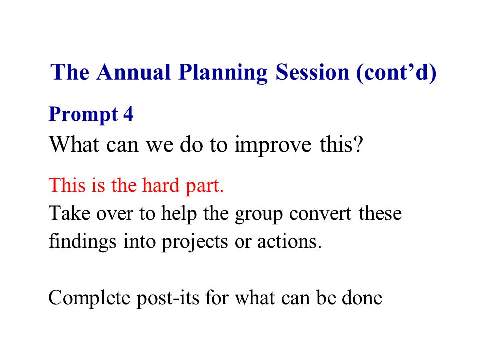 The Annual Planning Session (cont'd) Prompt 4 What can we do to improve this.