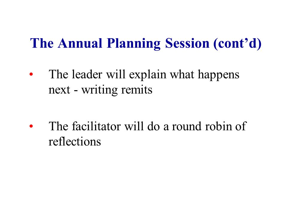 The Annual Planning Session (cont'd) The leader will explain what happens next - writing remits The facilitator will do a round robin of reflections