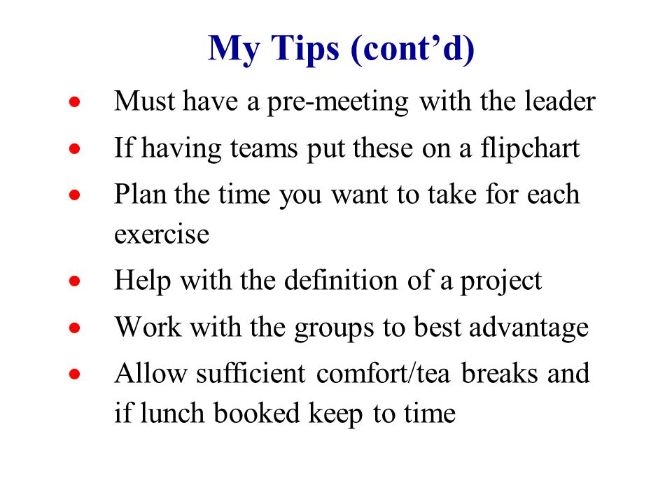 My Tips (cont'd)  Must have a pre-meeting with the leader  If having teams put these on a flipchart  Plan the time you want to take for each exercise  Help with the definition of a project  Work with the groups to best advantage  Allow sufficient comfort/tea breaks and if lunch booked keep to time