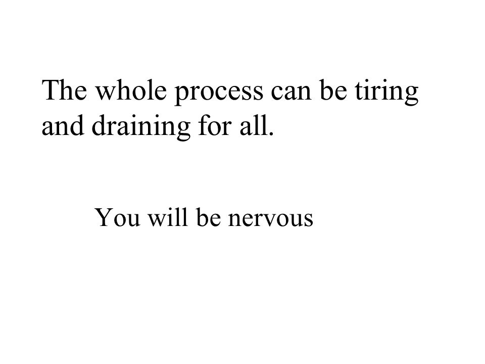 The whole process can be tiring and draining for all. You will be nervous