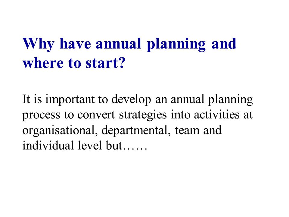 Why have annual planning and where to start? It is important to develop an annual planning process to convert strategies into activities at organisati