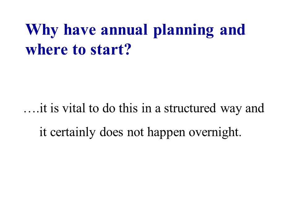 Why have annual planning and where to start? ….it is vital to do this in a structured way and it certainly does not happen overnight.