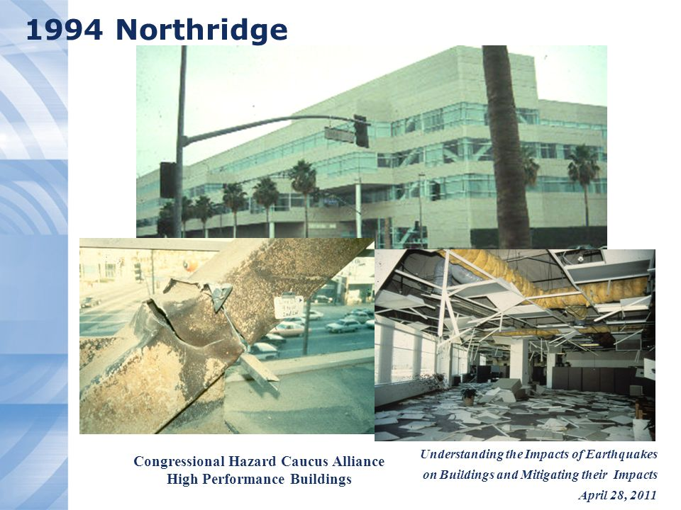 Understanding the Impacts of Earthquakes on Buildings and Mitigating their Impacts April 28, 2011 Congressional Hazard Caucus Alliance High Performance Buildings 1994 Northridge