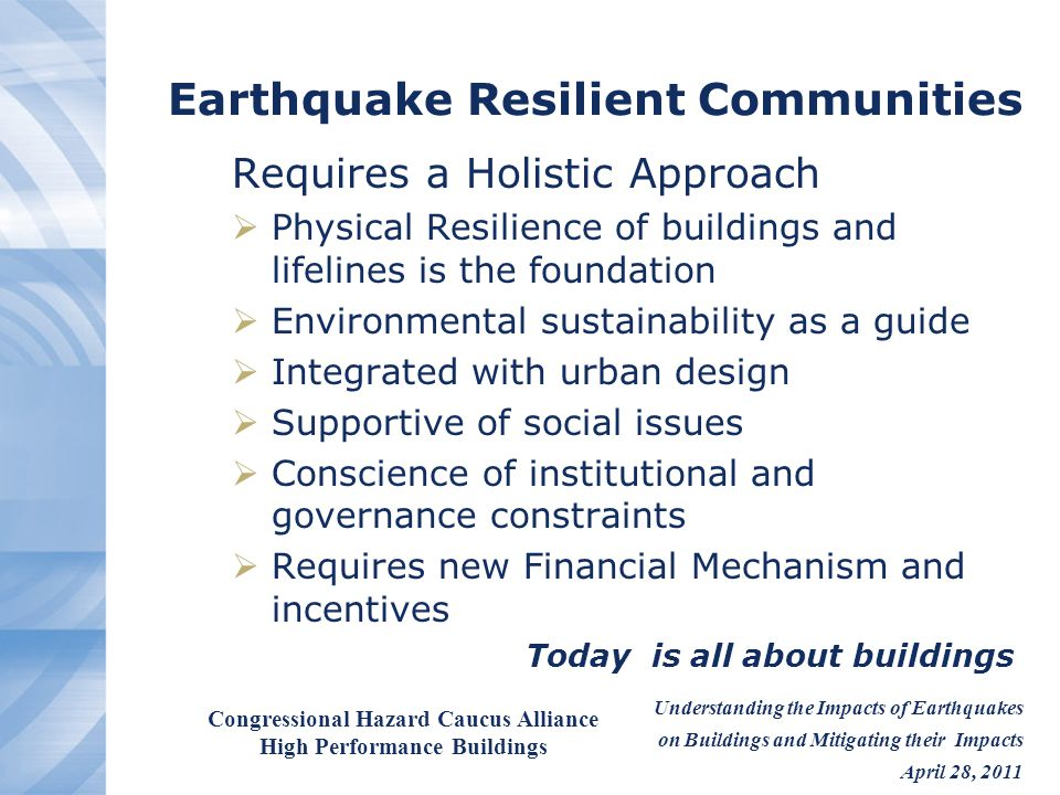 Understanding the Impacts of Earthquakes on Buildings and Mitigating their Impacts April 28, 2011 Congressional Hazard Caucus Alliance High Performance Buildings Achieving National Disaster Resilience Change is needed Resilience starts locally and encompasses the built environment along with the socioeconomic and cultural needs National Resilience can not be achieved with out supporting local measures Cities need to be empowered and funded to build resilience neighborhood by neighborhood Develop human infrastructure for response and recovery Plan for effective lifeline response Advance building standards to a resilience level Eliminate killer buildings