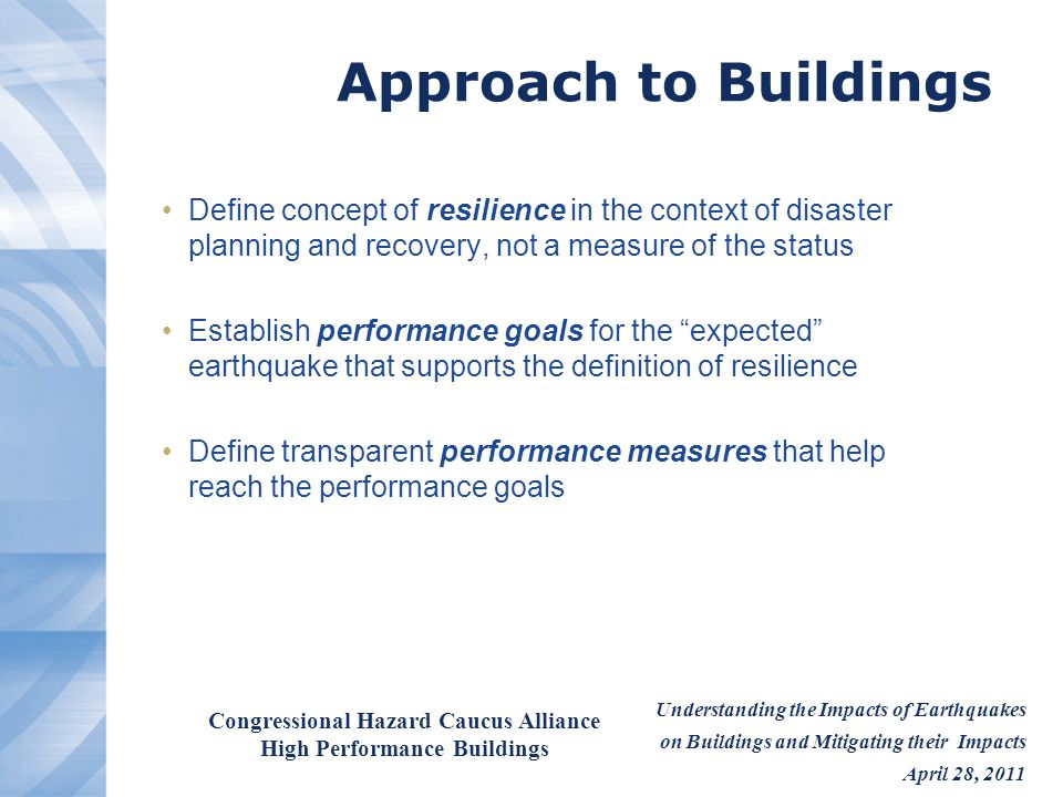 Understanding the Impacts of Earthquakes on Buildings and Mitigating their Impacts April 28, 2011 Congressional Hazard Caucus Alliance High Performance Buildings Achieving National Disaster Resilience Unified support is required from all levels of government Federal Government Set performance standards for all construction Insist that states adopt and enforce the codes Provide financial incentives to stimulate mitigation Support research that leads to cost effective mitigation, response, and recovery