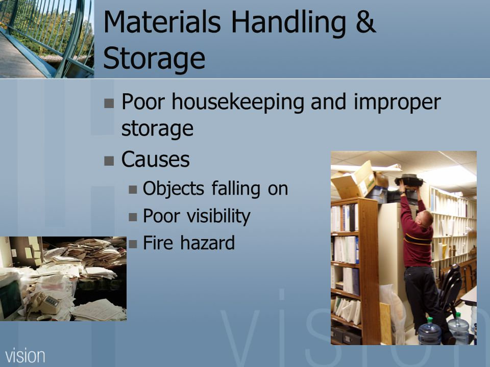 Materials Handling & Storage Poor housekeeping and improper storage Causes Objects falling on Poor visibility Fire hazard