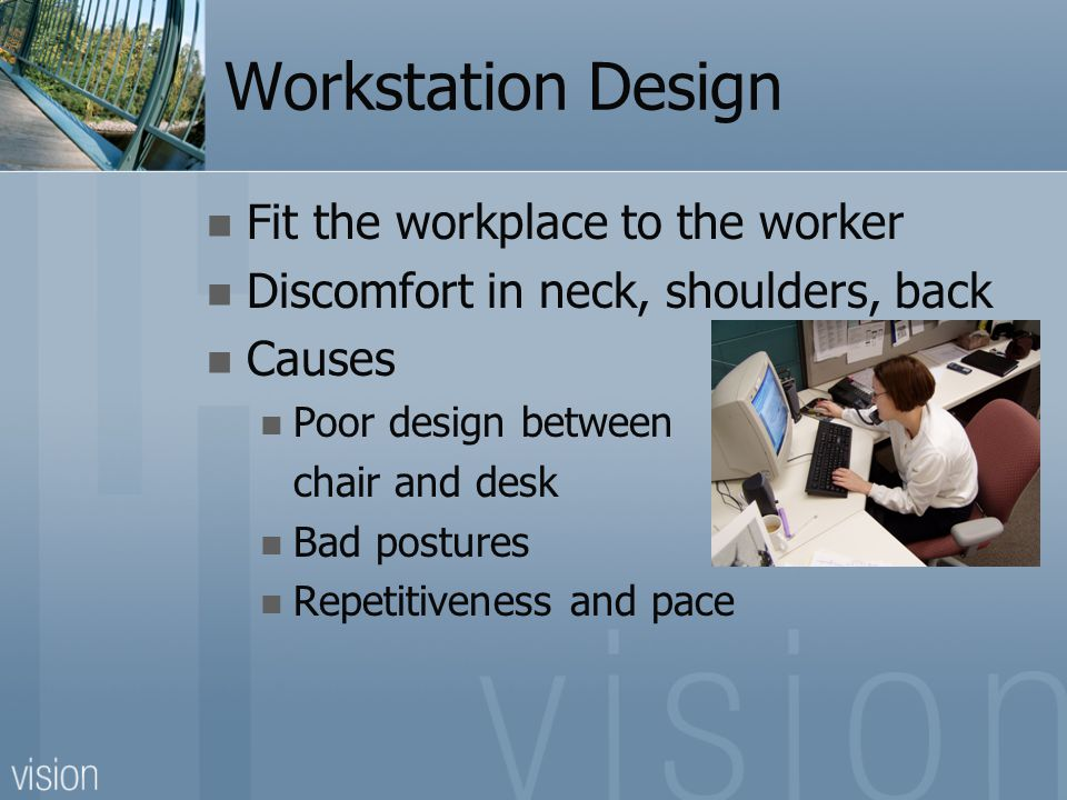 Workstation Design Fit the workplace to the worker Discomfort in neck, shoulders, back Causes Poor design between chair and desk Bad postures Repetitiveness and pace